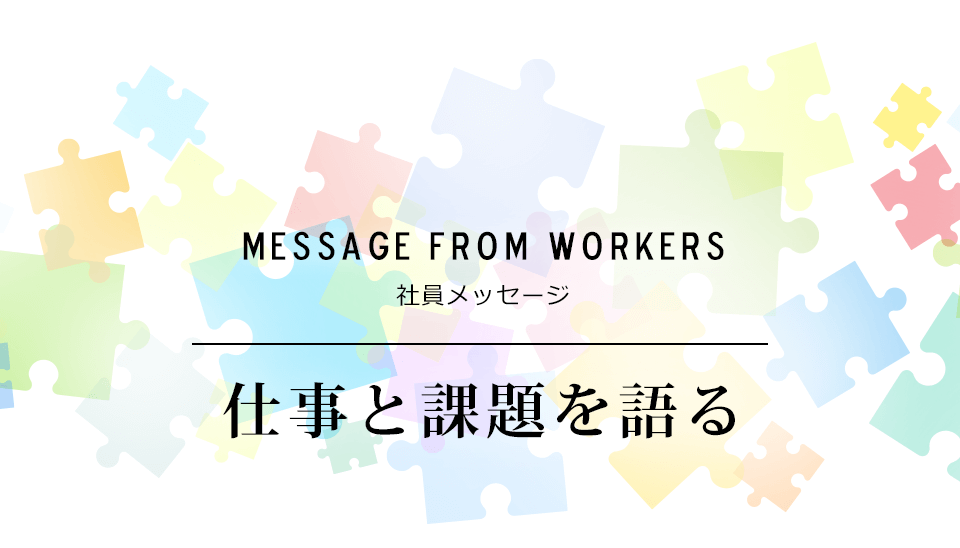 MESSAGE FROM WORKERS 社員メッセージ 仕事と課題を語る