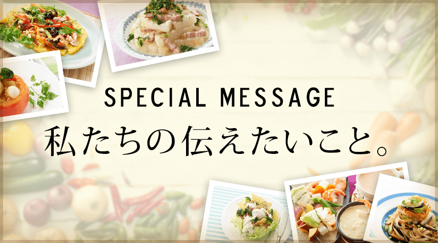 SPECIAL MESSAGE 私たちの伝えたいこと。